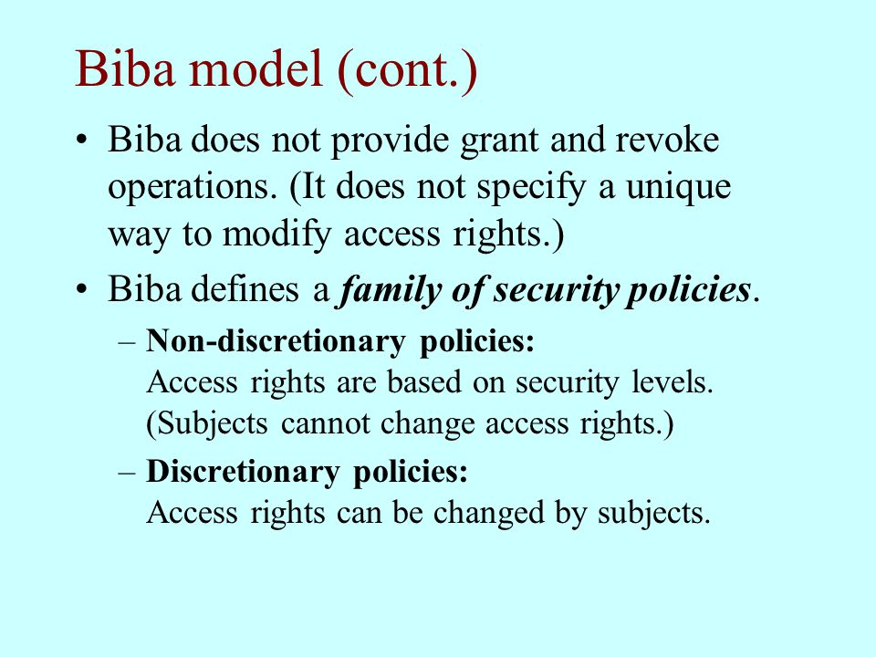 Biba model (cont.) Biba does not provide grant and revoke operations. (It does not specify a unique way to modify access rights.) Biba defines a famil