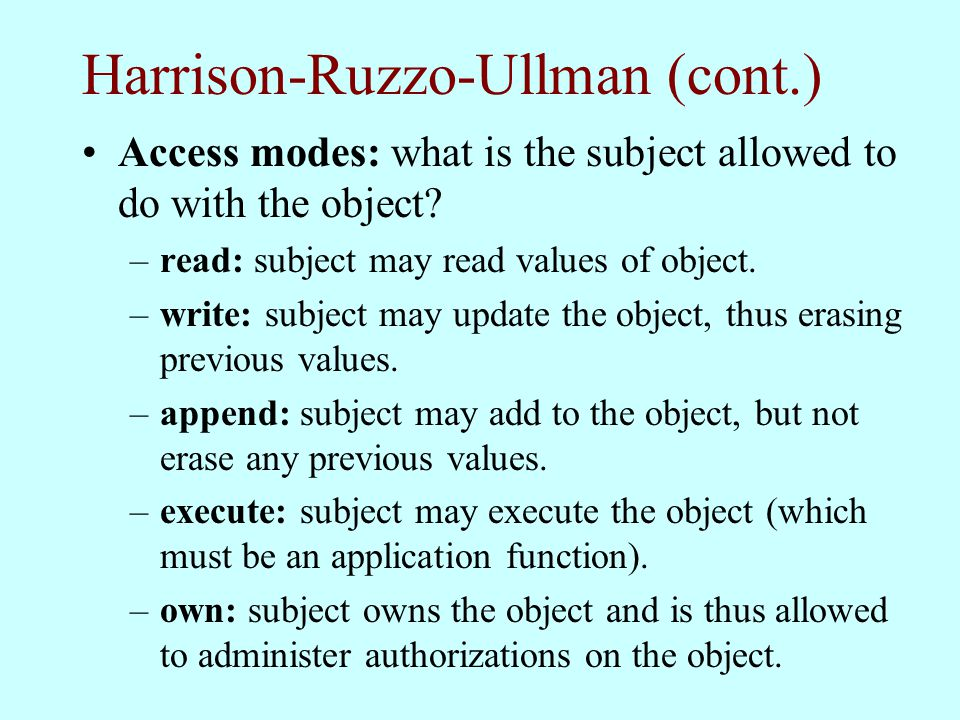 Harrison-Ruzzo-Ullman (cont.) Access modes: what is the subject allowed to do with the object? –read: subject may read values of object. –write: subje