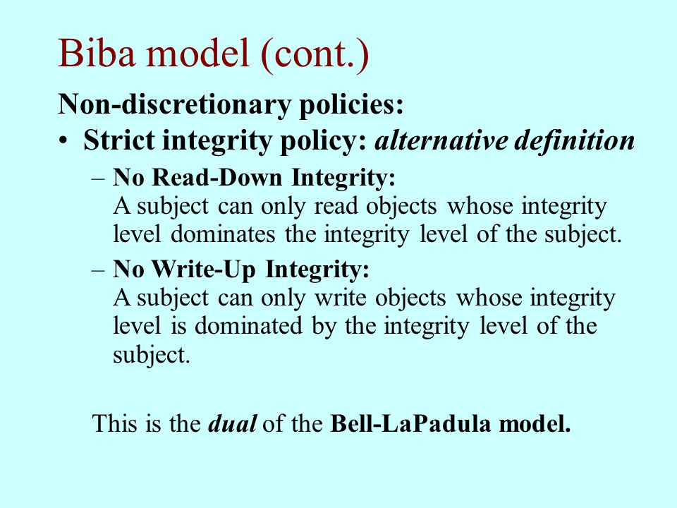 Biba model (cont.) Non-discretionary policies: Strict integrity policy: alternative definition –No Read-Down Integrity: A subject can only read object