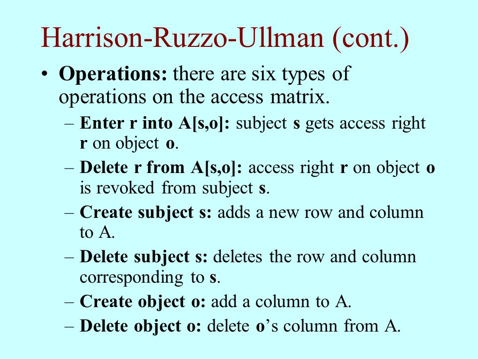 Harrison-Ruzzo-Ullman (cont.) Operations: there are six types of operations on the access matrix. –Enter r into A[s,o]: subject s gets access right r