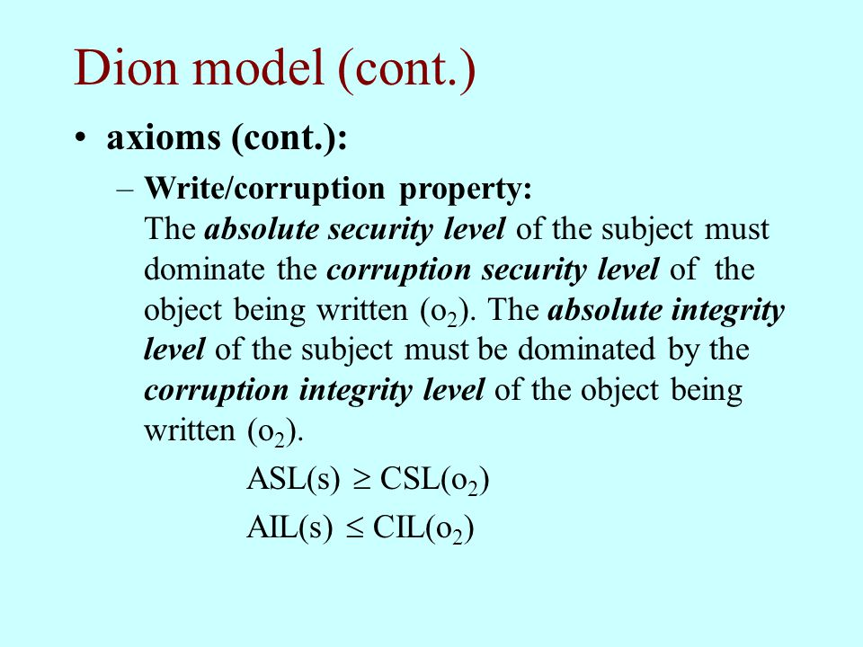 Dion model (cont.) axioms (cont.): –Write/corruption property: The absolute security level of the subject must dominate the corruption security level