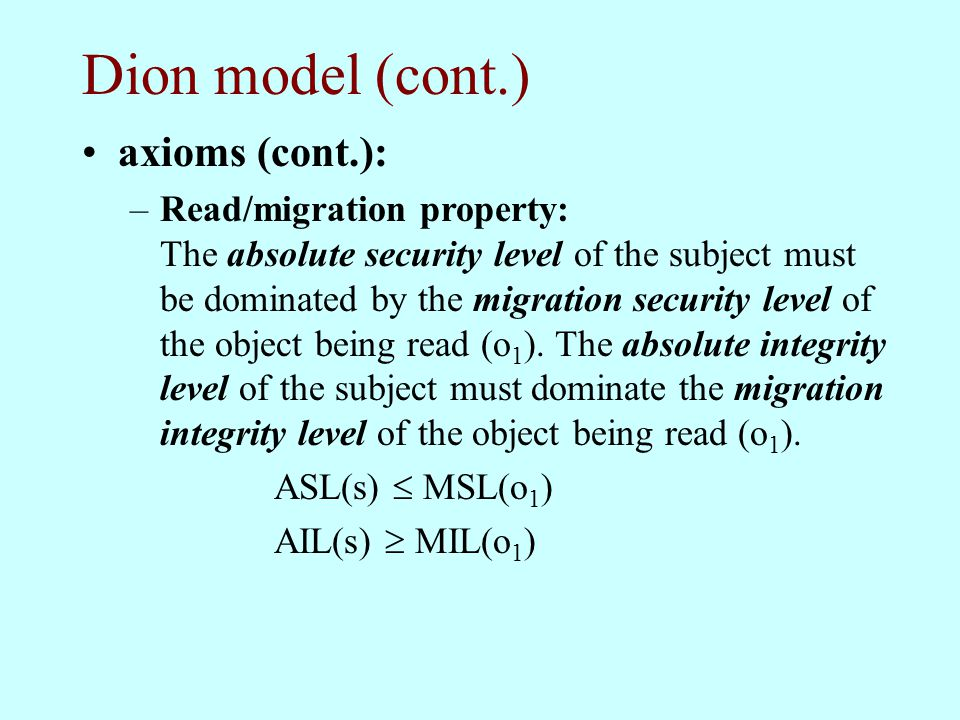 Dion model (cont.) axioms (cont.): –Read/migration property: The absolute security level of the subject must be dominated by the migration security le