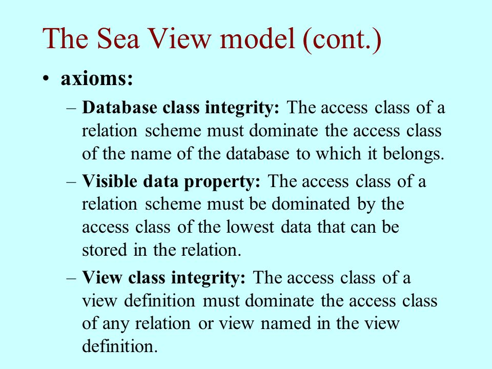The Sea View model (cont.) axioms: –Database class integrity: The access class of a relation scheme must dominate the access class of the name of the