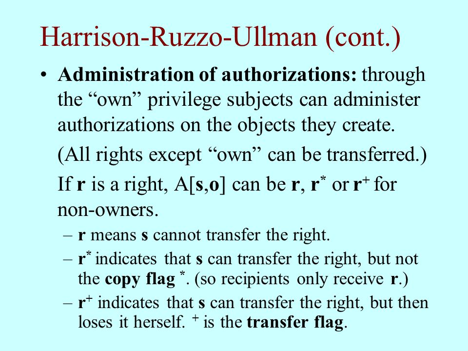 "Harrison-Ruzzo-Ullman (cont.) Administration of authorizations: through the ""own"" privilege subjects can administer authorizations on the objects they"