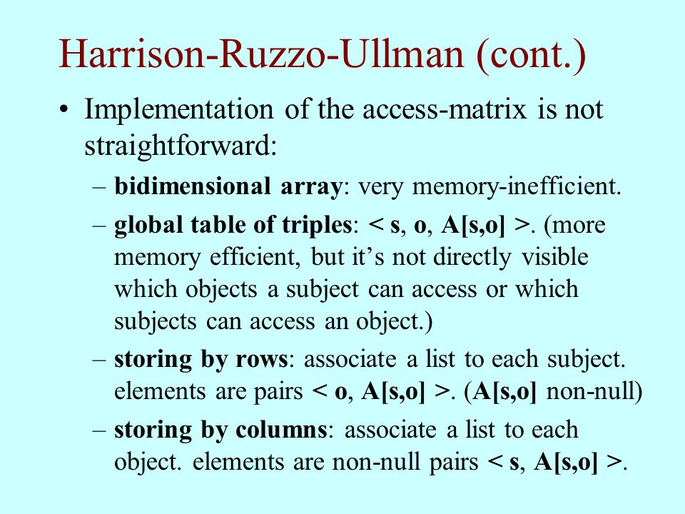 Harrison-Ruzzo-Ullman (cont.) Implementation of the access-matrix is not straightforward: –bidimensional array: very memory-inefficient. –global table