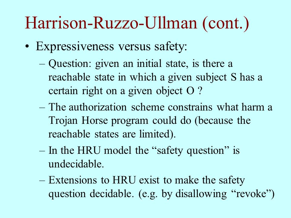 Harrison-Ruzzo-Ullman (cont.) Expressiveness versus safety: –Question: given an initial state, is there a reachable state in which a given subject S h