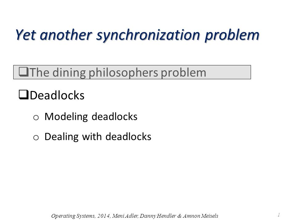 Yet another synchronization problem  The dining philosophers problem  Deadlocks o Modeling deadlocks o Dealing with deadlocks Operating Systems, 2014, Meni Adler, Danny Hendler & Amnon Meisels 1