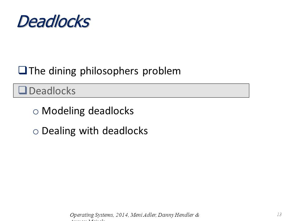 Deadlocks  The dining philosophers problem  Deadlocks o Modeling deadlocks o Dealing with deadlocks Operating Systems, 2014, Meni Adler, Danny Hendler & Amnon Meisels 13
