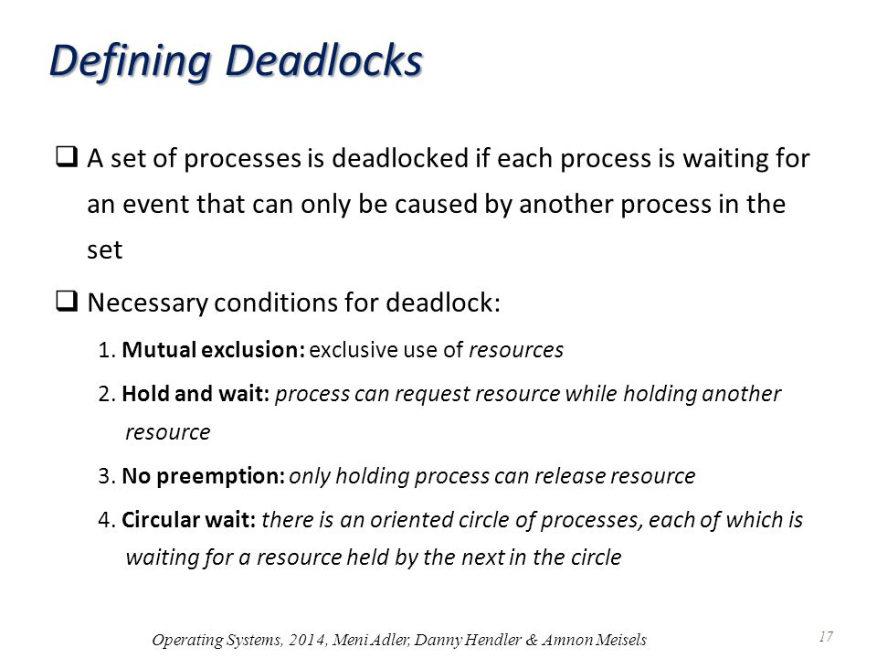 Defining Deadlocks  A set of processes is deadlocked if each process is waiting for an event that can only be caused by another process in the set  Necessary conditions for deadlock: 1.