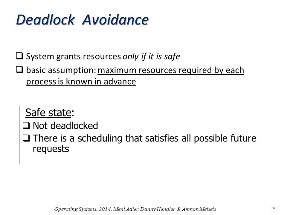 Deadlock Avoidance  System grants resources only if it is safe  basic assumption: maximum resources required by each process is known in advance Safe state:  Not deadlocked  There is a scheduling that satisfies all possible future requests Operating Systems, 2014, Meni Adler, Danny Hendler & Amnon Meisels 29