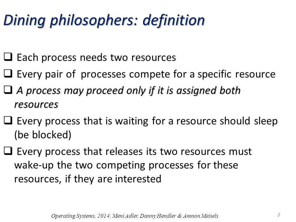 Dining philosophers: definition  Each process needs two resources  Every pair of processes compete for a specific resource A process may proceed only if it is assigned both resources  A process may proceed only if it is assigned both resources  Every process that is waiting for a resource should sleep (be blocked)  Every process that releases its two resources must wake-up the two competing processes for these resources, if they are interested Operating Systems, 2014, Meni Adler, Danny Hendler & Amnon Meisels 3