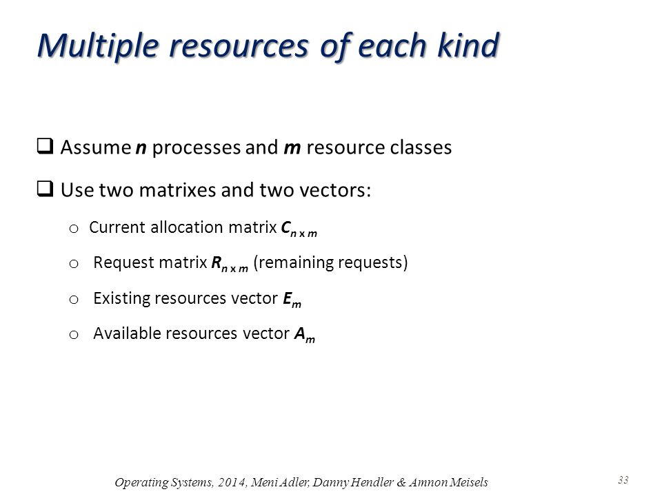 Multiple resources of each kind  Assume n processes and m resource classes  Use two matrixes and two vectors: o Current allocation matrix C n x m o Request matrix R n x m (remaining requests) o Existing resources vector E m o Available resources vector A m Operating Systems, 2014, Meni Adler, Danny Hendler & Amnon Meisels 33