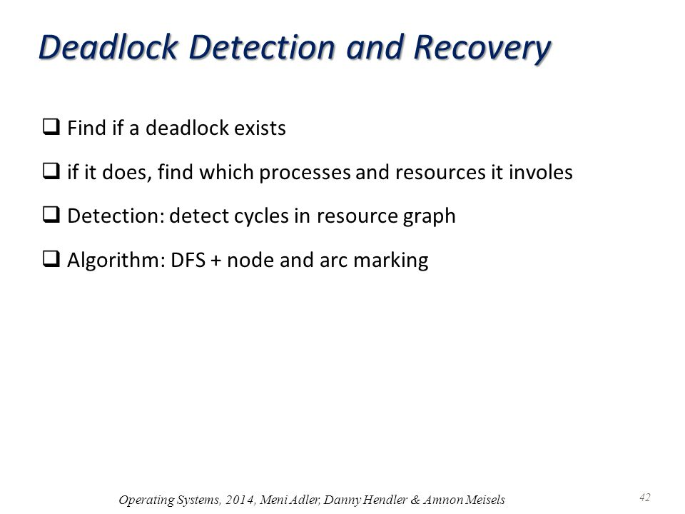 Deadlock Detection and Recovery  Find if a deadlock exists  if it does, find which processes and resources it involes  Detection: detect cycles in resource graph  Algorithm: DFS + node and arc marking Operating Systems, 2014, Meni Adler, Danny Hendler & Amnon Meisels 42