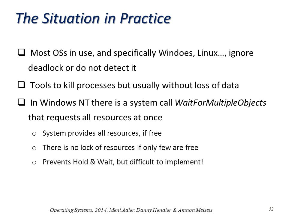 The Situation in Practice  Most OSs in use, and specifically Windoes, Linux…, ignore deadlock or do not detect it  Tools to kill processes but usually without loss of data  In Windows NT there is a system call WaitForMultipleObjects that requests all resources at once o System provides all resources, if free o There is no lock of resources if only few are free o Prevents Hold & Wait, but difficult to implement.
