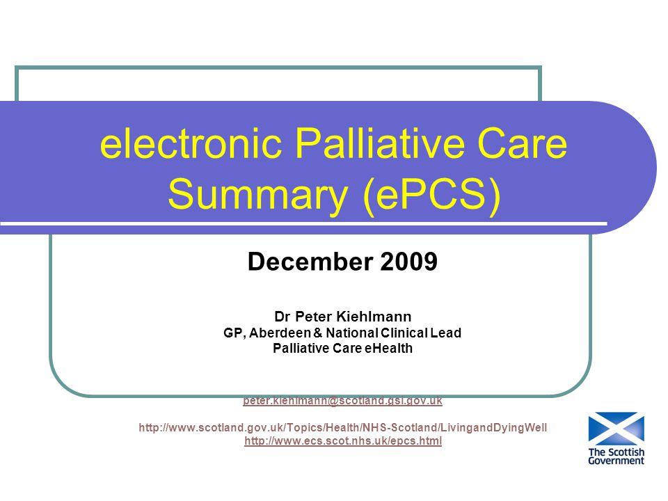electronic Palliative Care Summary (ePCS) December 2009 Dr Peter Kiehlmann GP, Aberdeen & National Clinical Lead Palliative Care eHealth peter.kiehlmann@scotland.gsi.gov.uk http://www.scotland.gov.uk/Topics/Health/NHS-Scotland/LivingandDyingWell http://www.ecs.scot.nhs.uk/epcs.html