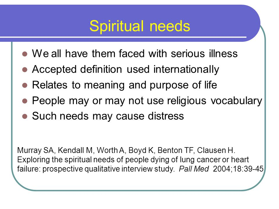 Spiritual needs We all have them faced with serious illness Accepted definition used internationally Relates to meaning and purpose of life People may or may not use religious vocabulary Such needs may cause distress Murray SA, Kendall M, Worth A, Boyd K, Benton TF, Clausen H.