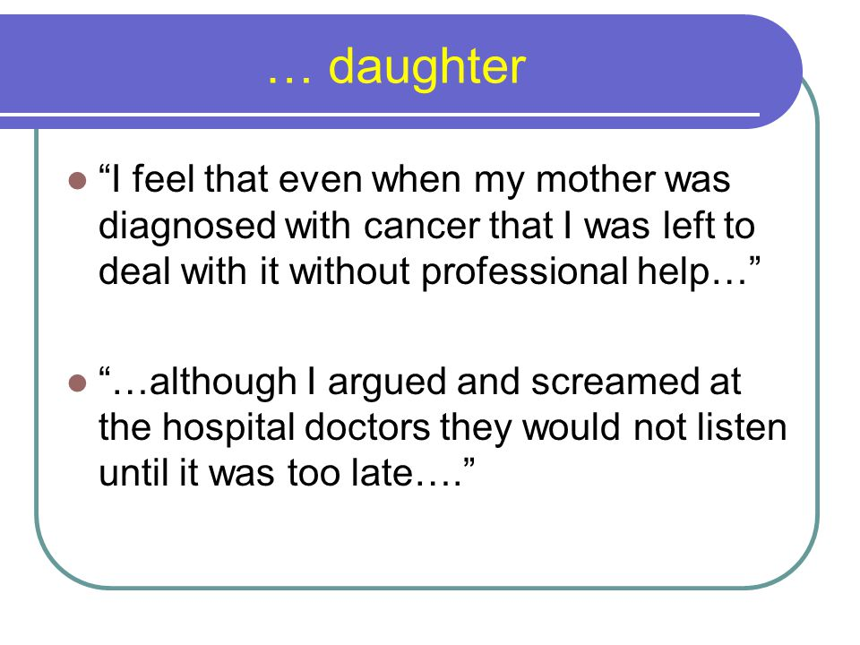 … daughter I feel that even when my mother was diagnosed with cancer that I was left to deal with it without professional help… …although I argued and screamed at the hospital doctors they would not listen until it was too late….