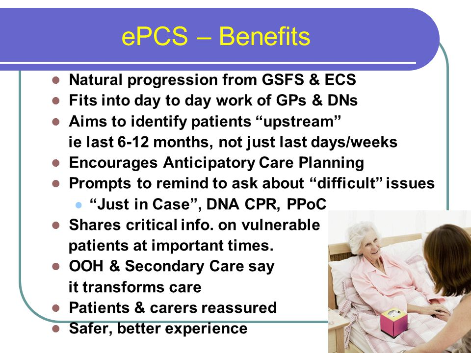 ePCS – Benefits Natural progression from GSFS & ECS Fits into day to day work of GPs & DNs Aims to identify patients upstream ie last 6-12 months, not just last days/weeks Encourages Anticipatory Care Planning Prompts to remind to ask about difficult issues Just in Case , DNA CPR, PPoC Shares critical info.