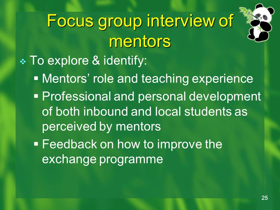 25 Focus group interview of mentors  To explore & identify:  Mentors' role and teaching experience  Professional and personal development of both inbound and local students as perceived by mentors  Feedback on how to improve the exchange programme
