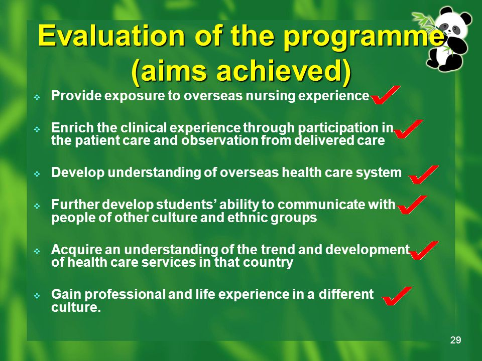 29 Evaluation of the programme (aims achieved)  Provide exposure to overseas nursing experience  Enrich the clinical experience through participation in the patient care and observation from delivered care  Develop understanding of overseas health care system  Further develop students' ability to communicate with people of other culture and ethnic groups  Acquire an understanding of the trend and development of health care services in that country  Gain professional and life experience in a different culture.