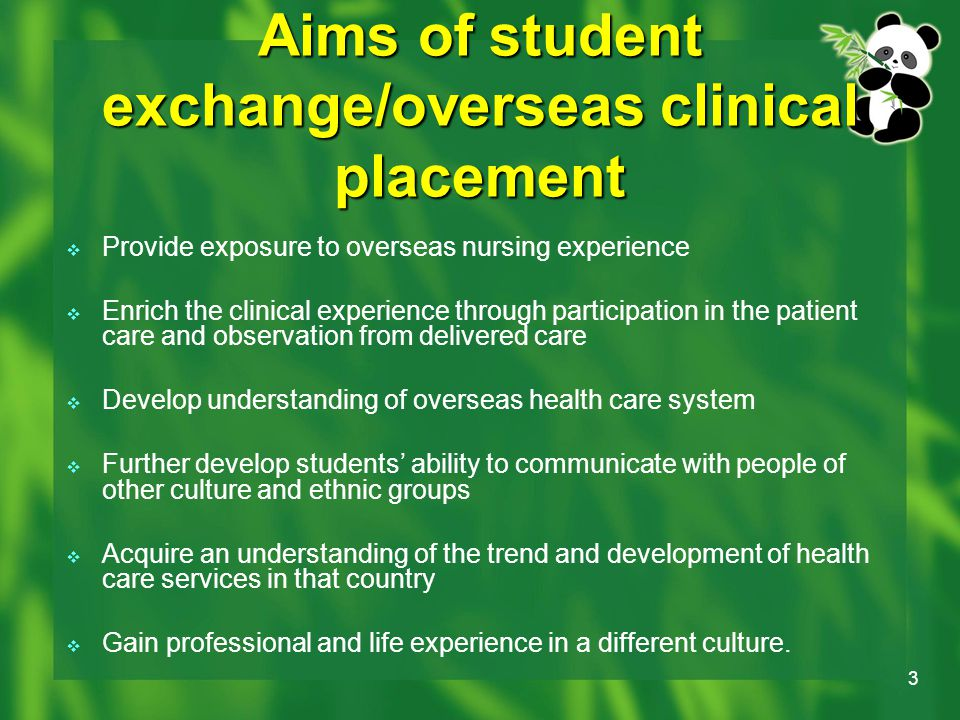 3 Aims of student exchange/overseas clinical placement  Provide exposure to overseas nursing experience  Enrich the clinical experience through participation in the patient care and observation from delivered care  Develop understanding of overseas health care system  Further develop students' ability to communicate with people of other culture and ethnic groups  Acquire an understanding of the trend and development of health care services in that country  Gain professional and life experience in a different culture.