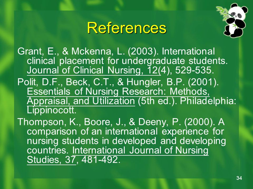 34 References Grant, E., & Mckenna, L. (2003). International clinical placement for undergraduate students. Journal of Clinical Nursing, 12(4), 529-53