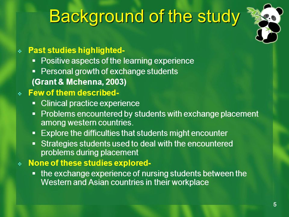 5 Background of the study  Past studies highlighted-  Positive aspects of the learning experience  Personal growth of exchange students (Grant & Mchenna, 2003)  Few of them described-  Clinical practice experience  Problems encountered by students with exchange placement among western countries.