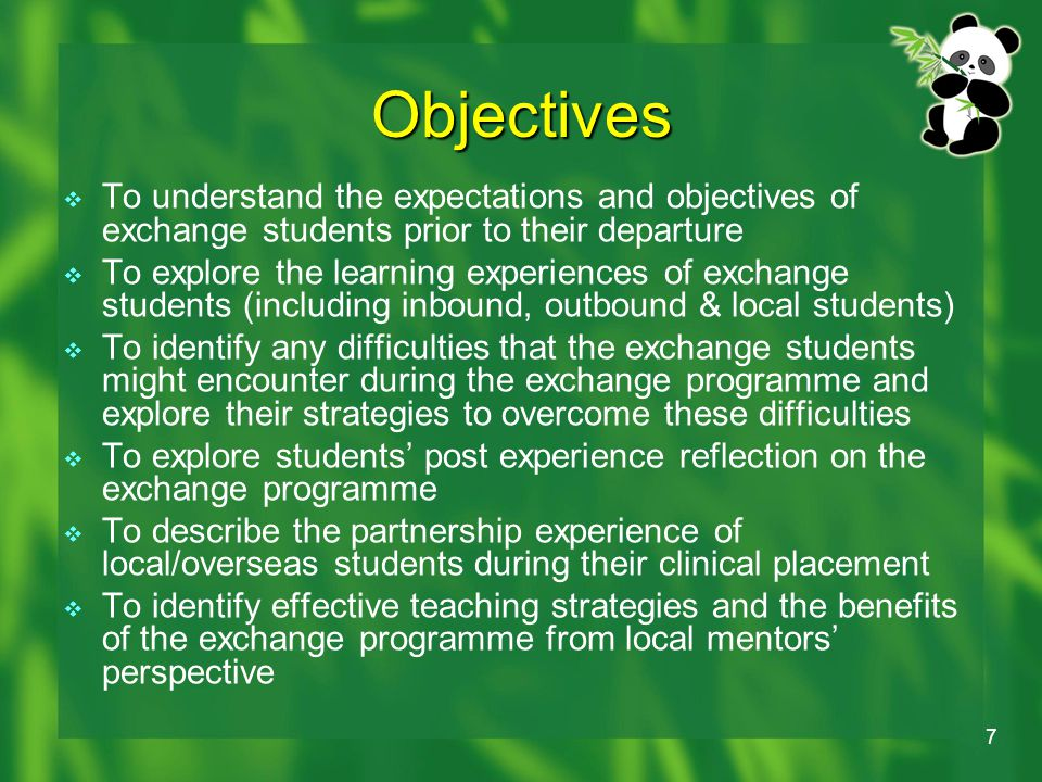 7 Objectives  To understand the expectations and objectives of exchange students prior to their departure  To explore the learning experiences of exchange students (including inbound, outbound & local students)  To identify any difficulties that the exchange students might encounter during the exchange programme and explore their strategies to overcome these difficulties  To explore students' post experience reflection on the exchange programme  To describe the partnership experience of local/overseas students during their clinical placement  To identify effective teaching strategies and the benefits of the exchange programme from local mentors' perspective