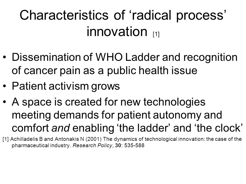 Characteristics of 'radical process' innovation [1] Dissemination of WHO Ladder and recognition of cancer pain as a public health issue Patient activism grows A space is created for new technologies meeting demands for patient autonomy and comfort and enabling 'the ladder' and 'the clock' [1] Achilladelis B and Antonakis N (2001) The dynamics of technological innovation: the case of the pharmaceutical industry.