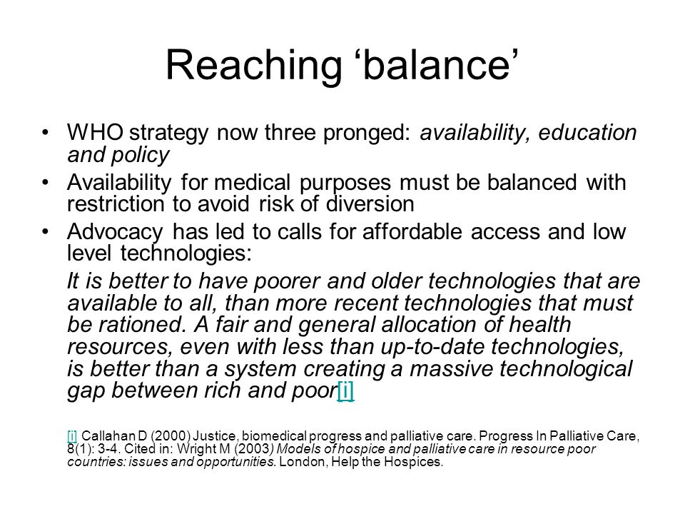 Reaching 'balance' WHO strategy now three pronged: availability, education and policy Availability for medical purposes must be balanced with restriction to avoid risk of diversion Advocacy has led to calls for affordable access and low level technologies: It is better to have poorer and older technologies that are available to all, than more recent technologies that must be rationed.