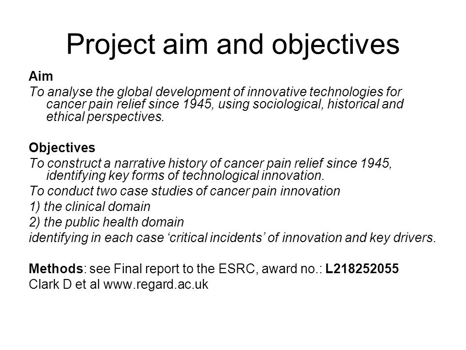 Project aim and objectives Aim To analyse the global development of innovative technologies for cancer pain relief since 1945, using sociological, historical and ethical perspectives.