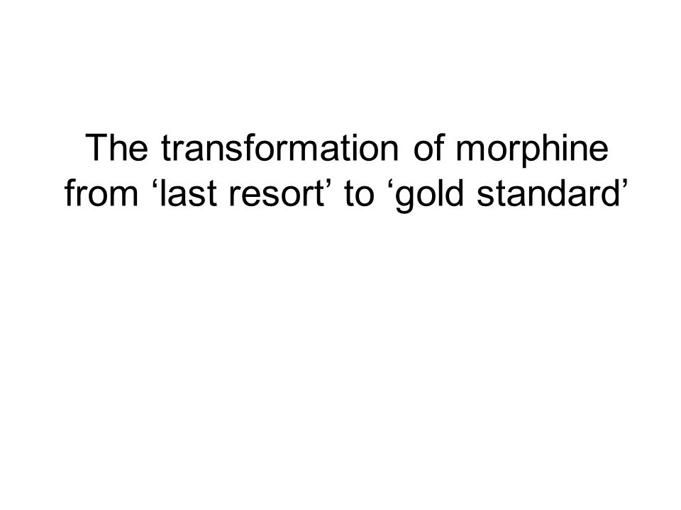 The transformation of morphine from 'last resort' to 'gold standard'