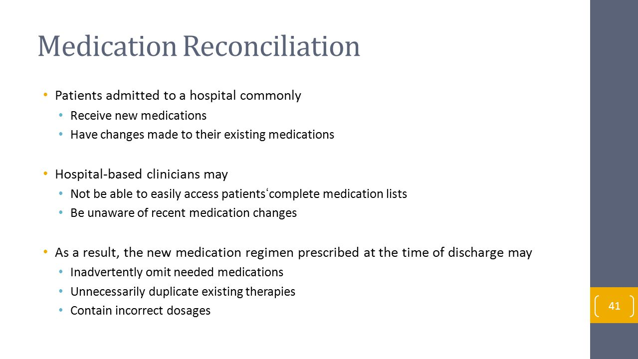 Medication Reconciliation Patients admitted to a hospital commonly Receive new medications Have changes made to their existing medications Hospital-based clinicians may Not be able to easily access patients'complete medication lists Be unaware of recent medication changes As a result, the new medication regimen prescribed at the time of discharge may Inadvertently omit needed medications Unnecessarily duplicate existing therapies Contain incorrect dosages 41