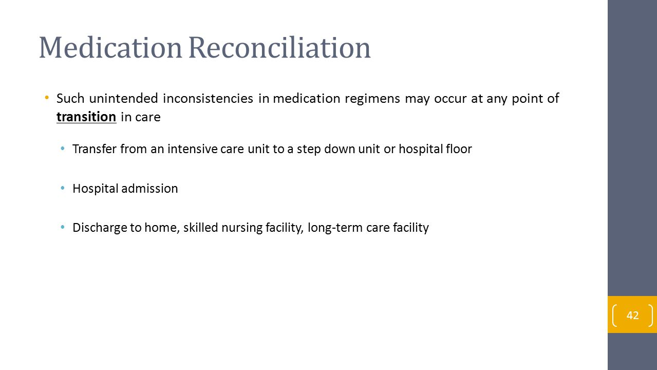 Medication Reconciliation Such unintended inconsistencies in medication regimens may occur at any point of transition in care Transfer from an intensive care unit to a step down unit or hospital floor Hospital admission Discharge to home, skilled nursing facility, long-term care facility 42