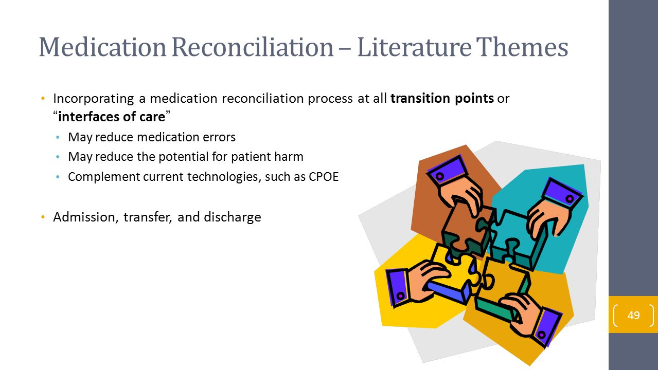 Medication Reconciliation – Literature Themes Incorporating a medication reconciliation process at all transition points or interfaces of care May reduce medication errors May reduce the potential for patient harm Complement current technologies, such as CPOE Admission, transfer, and discharge 49