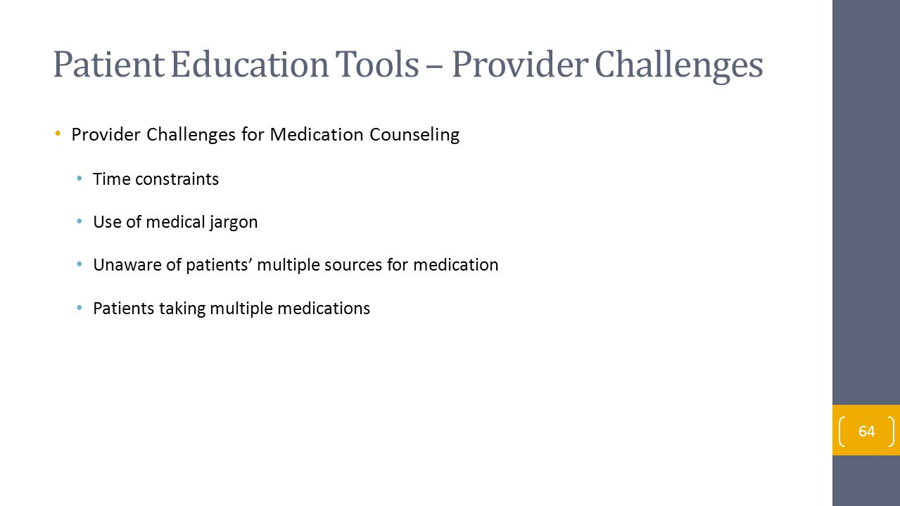 Patient Education Tools – Provider Challenges Provider Challenges for Medication Counseling Time constraints Use of medical jargon Unaware of patients' multiple sources for medication Patients taking multiple medications 64