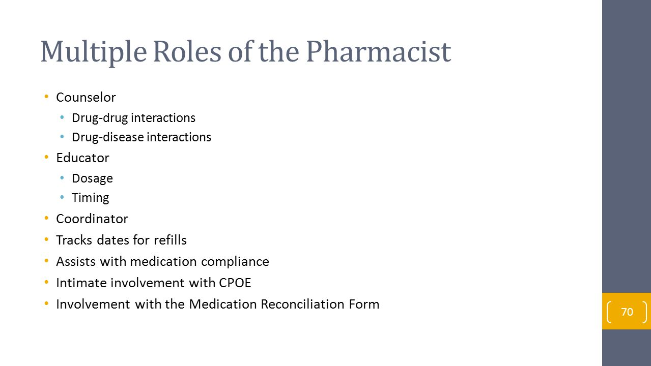 Multiple Roles of the Pharmacist Counselor Drug-drug interactions Drug-disease interactions Educator Dosage Timing Coordinator Tracks dates for refills Assists with medication compliance Intimate involvement with CPOE Involvement with the Medication Reconciliation Form 70