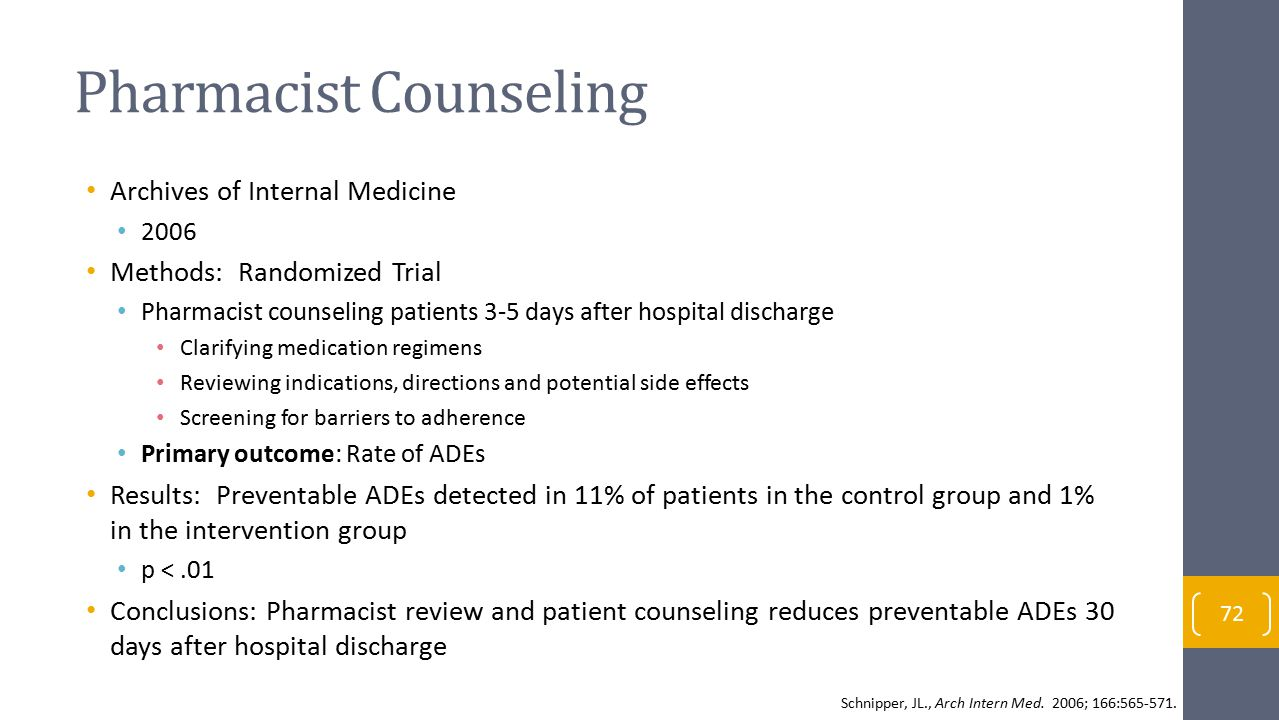 Pharmacist Counseling Archives of Internal Medicine 2006 Methods: Randomized Trial Pharmacist counseling patients 3-5 days after hospital discharge Clarifying medication regimens Reviewing indications, directions and potential side effects Screening for barriers to adherence Primary outcome: Rate of ADEs Results: Preventable ADEs detected in 11% of patients in the control group and 1% in the intervention group p <.01 Conclusions: Pharmacist review and patient counseling reduces preventable ADEs 30 days after hospital discharge 72 Schnipper, JL., Arch Intern Med.