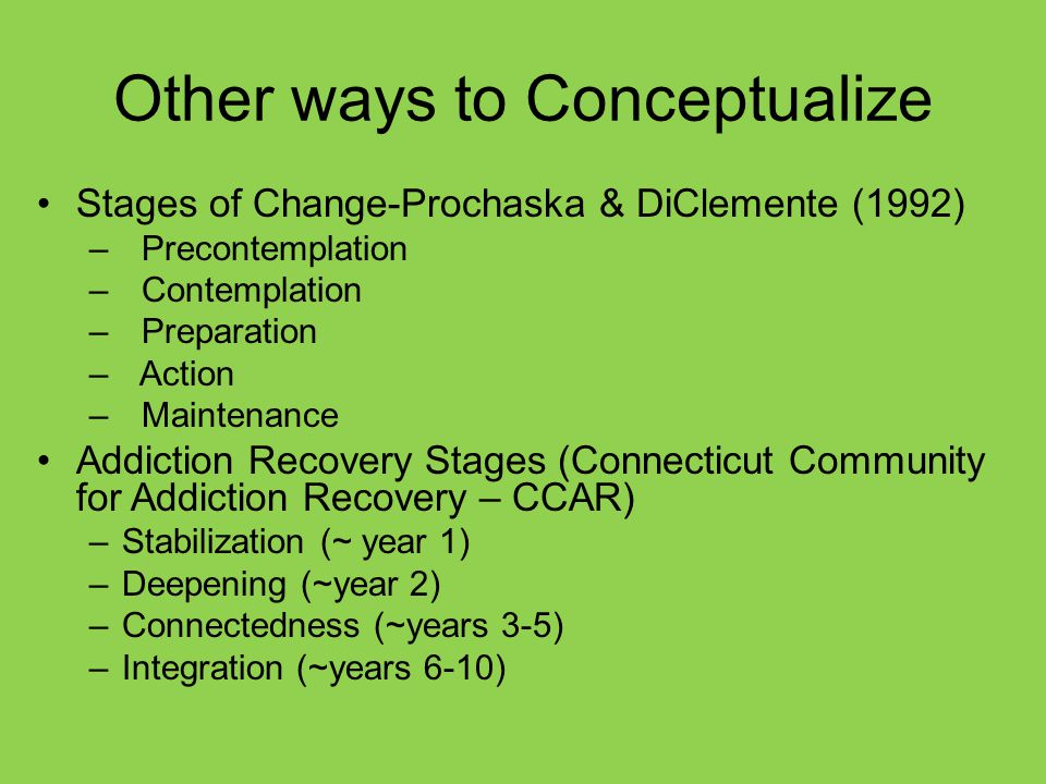 Other ways to Conceptualize Stages of Change-Prochaska & DiClemente (1992) – Precontemplation – Contemplation – Preparation – Action – Maintenance Addiction Recovery Stages (Connecticut Community for Addiction Recovery – CCAR) –Stabilization (~ year 1) –Deepening (~year 2) –Connectedness (~years 3-5) –Integration (~years 6-10)