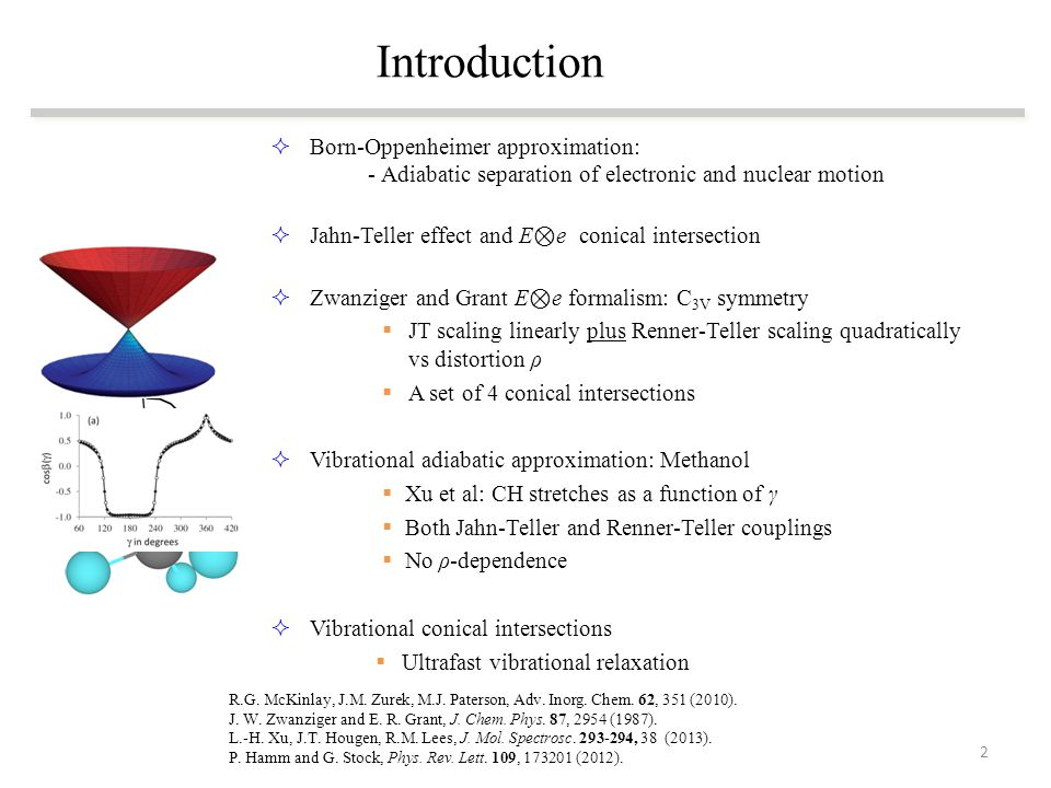  Born-Oppenheimer approximation: - Adiabatic separation of electronic and nuclear motion  Jahn-Teller effect and E ⊗ e conical intersection  Zwanziger and Grant E ⊗ e formalism: C 3V symmetry  JT scaling linearly plus Renner-Teller scaling quadratically vs distortion ρ  A set of 4 conical intersections  Vibrational adiabatic approximation: Methanol  Xu et al: CH stretches as a function of γ  Both Jahn-Teller and Renner-Teller couplings  No ρ-dependence  Vibrational conical intersections  Ultrafast vibrational relaxation Introduction R.G.
