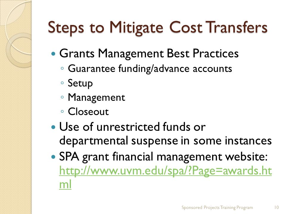 Steps to Mitigate Cost Transfers Grants Management Best Practices ◦ Guarantee funding/advance accounts ◦ Setup ◦ Management ◦ Closeout Use of unrestri