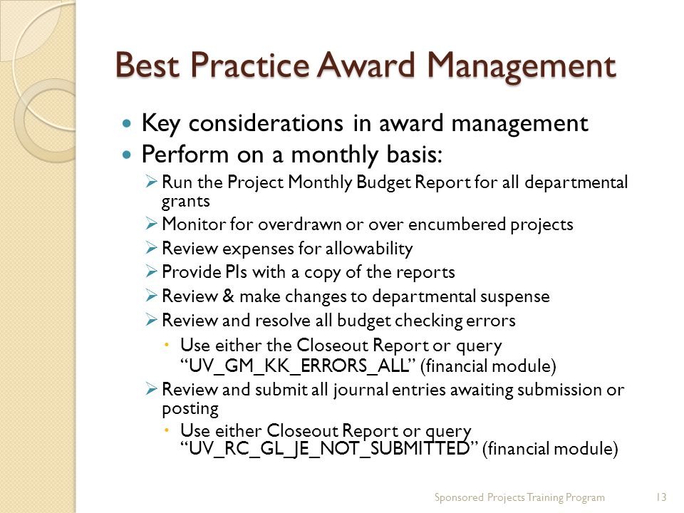 Best Practice Award Management Key considerations in award management Perform on a monthly basis:  Run the Project Monthly Budget Report for all departmental grants  Monitor for overdrawn or over encumbered projects  Review expenses for allowability  Provide PIs with a copy of the reports  Review & make changes to departmental suspense  Review and resolve all budget checking errors  Use either the Closeout Report or query UV_GM_KK_ERRORS_ALL (financial module)  Review and submit all journal entries awaiting submission or posting  Use either Closeout Report or query UV_RC_GL_JE_NOT_SUBMITTED (financial module) Sponsored Projects Training Program13