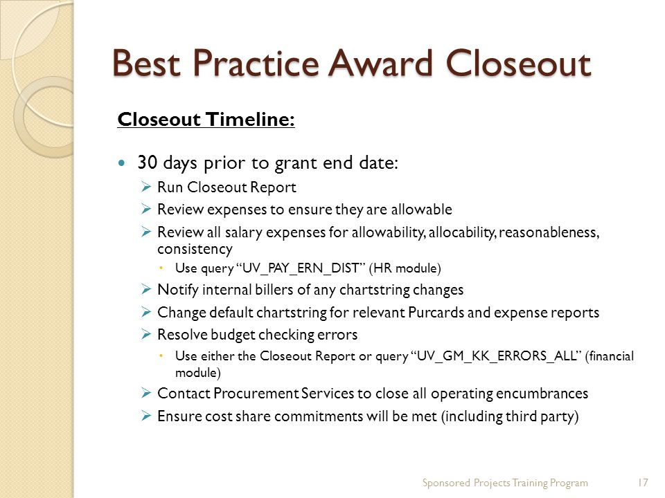 Best Practice Award Closeout Closeout Timeline: 30 days prior to grant end date:  Run Closeout Report  Review expenses to ensure they are allowable  Review all salary expenses for allowability, allocability, reasonableness, consistency  Use query UV_PAY_ERN_DIST (HR module)  Notify internal billers of any chartstring changes  Change default chartstring for relevant Purcards and expense reports  Resolve budget checking errors  Use either the Closeout Report or query UV_GM_KK_ERRORS_ALL (financial module)  Contact Procurement Services to close all operating encumbrances  Ensure cost share commitments will be met (including third party) Sponsored Projects Training Program17
