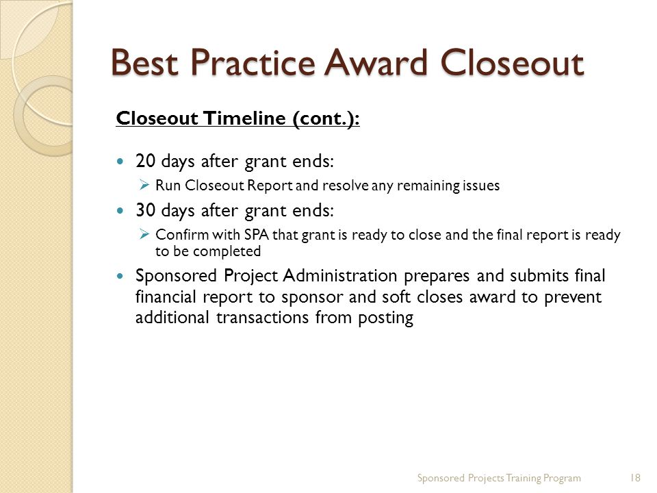 Best Practice Award Closeout Closeout Timeline (cont.): 20 days after grant ends:  Run Closeout Report and resolve any remaining issues 30 days after grant ends:  Confirm with SPA that grant is ready to close and the final report is ready to be completed Sponsored Project Administration prepares and submits final financial report to sponsor and soft closes award to prevent additional transactions from posting Sponsored Projects Training Program18