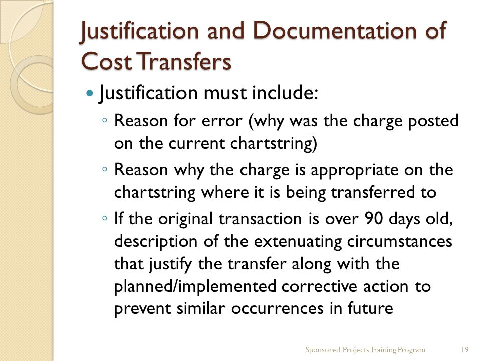 Justification and Documentation of Cost Transfers Justification must include: ◦ Reason for error (why was the charge posted on the current chartstring
