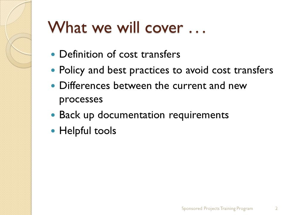 What we will cover... Definition of cost transfers Policy and best practices to avoid cost transfers Differences between the current and new processes