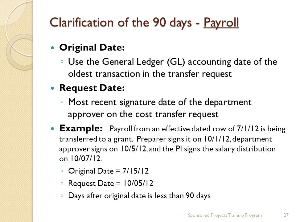 Clarification of the 90 days - Payroll Original Date: ◦ Use the General Ledger (GL) accounting date of the oldest transaction in the transfer request Request Date: ◦ Most recent signature date of the department approver on the cost transfer request Example: Payroll from an effective dated row of 7/1/12 is being transferred to a grant.