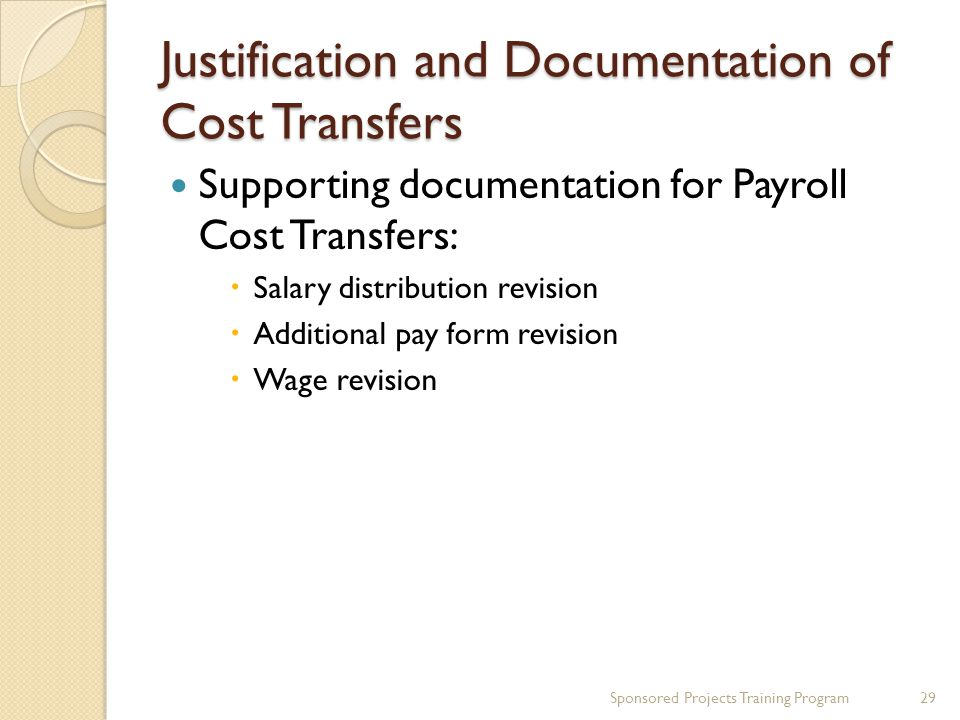 Justification and Documentation of Cost Transfers Sponsored Projects Training Program29 Supporting documentation for Payroll Cost Transfers:  Salary distribution revision  Additional pay form revision  Wage revision