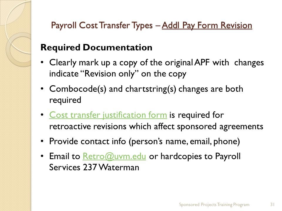 Payroll Cost Transfer Types – Addl Pay Form Revision Required Documentation Clearly mark up a copy of the original APF with changes indicate Revision only on the copy Combocode(s) and chartstring(s) changes are both required Cost transfer justification form is required for retroactive revisions which affect sponsored agreements Cost transfer justification form Provide contact info (person's name, email, phone) Email to Retro@uvm.edu or hardcopies to Payroll Services 237 WatermanRetro@uvm.edu Sponsored Projects Training Program31