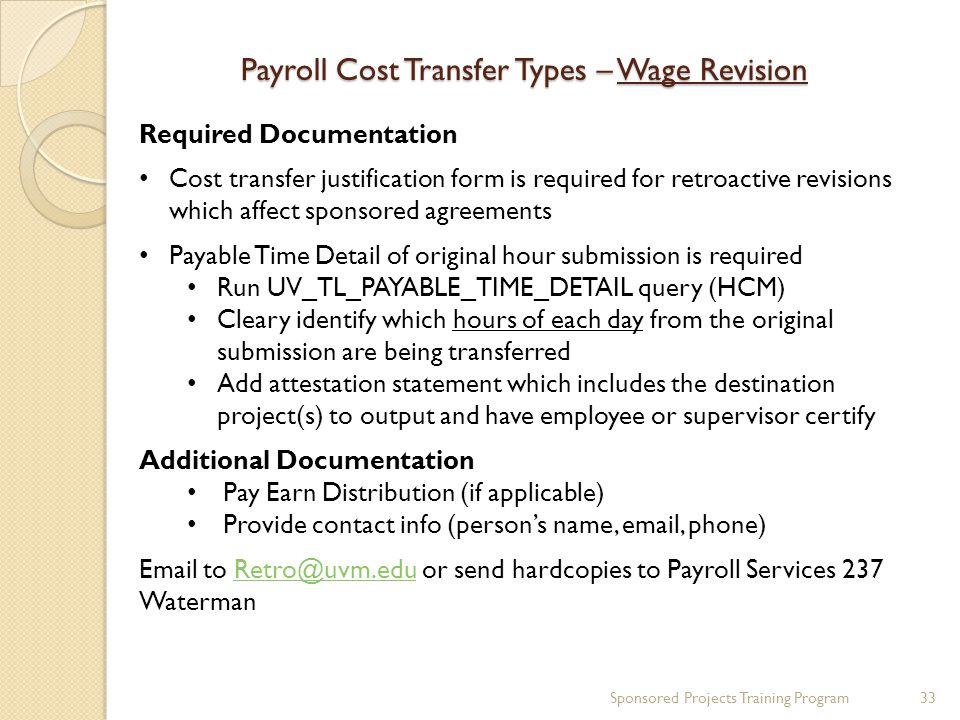 Payroll Cost Transfer Types – Wage Revision Required Documentation Cost transfer justification form is required for retroactive revisions which affect sponsored agreements Payable Time Detail of original hour submission is required Run UV_TL_PAYABLE_TIME_DETAIL query (HCM) Cleary identify which hours of each day from the original submission are being transferred Add attestation statement which includes the destination project(s) to output and have employee or supervisor certify Additional Documentation Pay Earn Distribution (if applicable) Provide contact info (person's name, email, phone) Email to Retro@uvm.edu or send hardcopies to Payroll Services 237 WatermanRetro@uvm.edu Sponsored Projects Training Program33